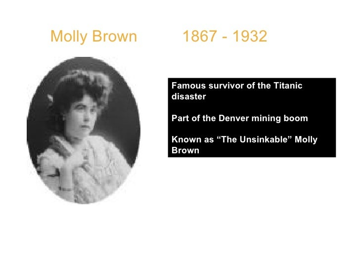 """Molly Brown  1867 - 1932 Famous survivor of the Titanic disaster Part of the Denver mining boom  Known as """"The Unsinkable""""..."""