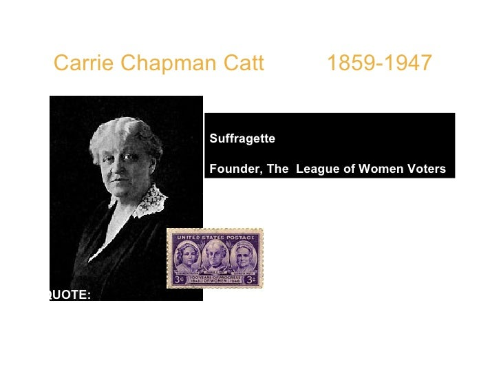 """Carrie Chapman Catt   1859-1947  Suffragette Founder, The  League of Women Voters   QUOTE:  """"Roll up your sleeves, se..."""