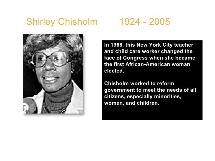 Shirley Chisholm  1924 - 2005  In 1968, this New York City teacher and child care worker changed the face of Congress when...