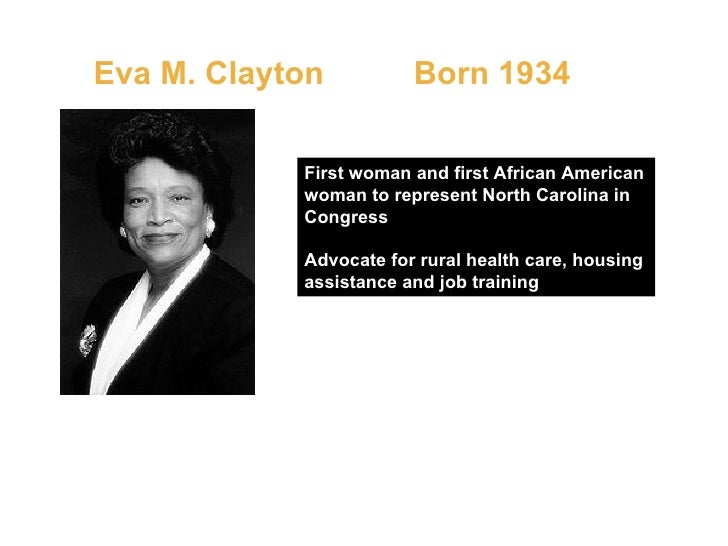 Eva M. Clayton  Born 1934   First woman and first African American woman to represent North Carolina in Congress Advocate ...