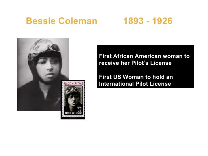 Bessie Coleman  1893 - 1926   First African American woman to receive her Pilot's License First US Woman to hold an Intern...