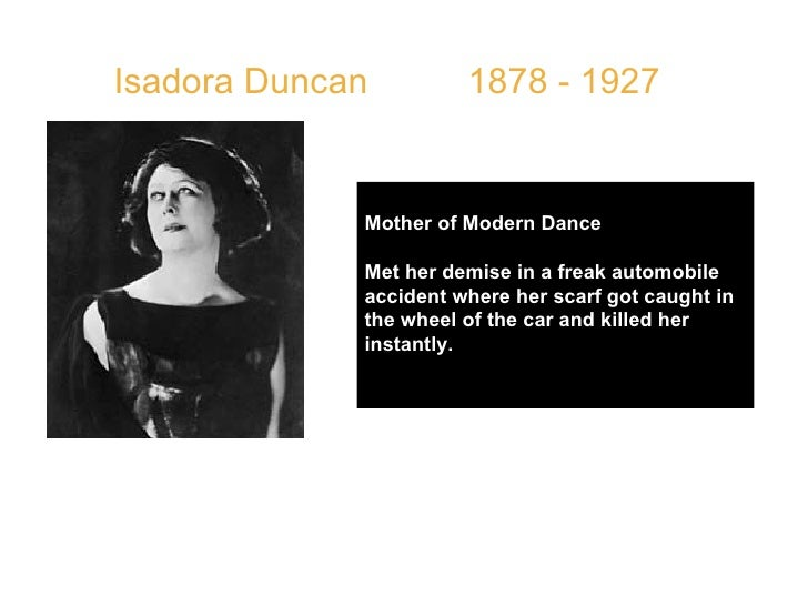 Isadora Duncan  1878 - 1927 Mother of Modern Dance Met her demise in a freak automobile accident where her scarf got caugh...