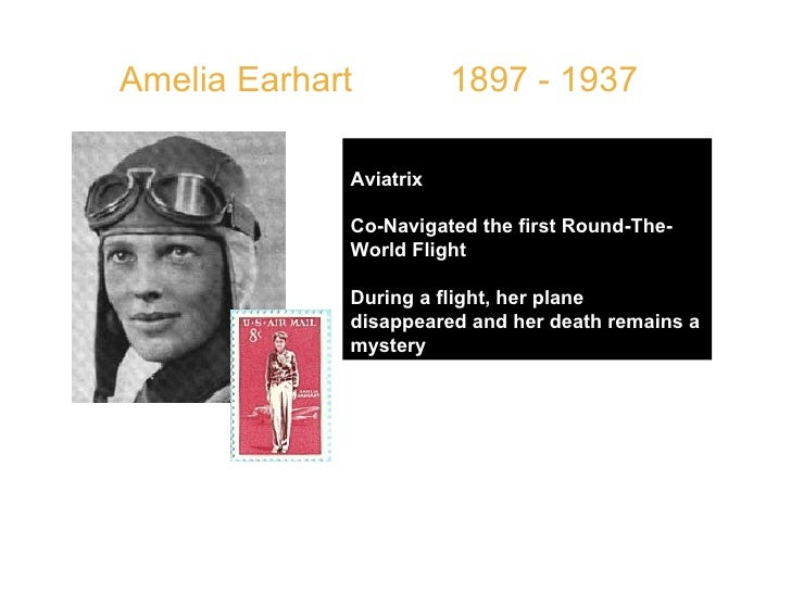 Amelia Earhart  1897 - 1937 Aviatrix  Co-Navigated the first Round-The-World Flight During a flight, her plane disappeared...