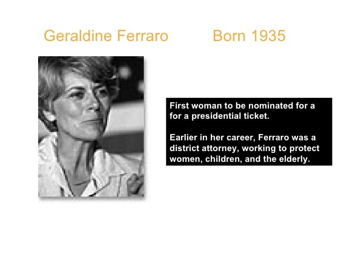 Geraldine Ferraro  Born 1935  First woman to be nominated for a for a presidential ticket. Earlier in her career, Ferraro ...