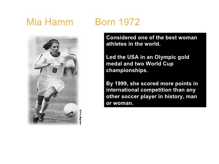 Mia Hamm  Born 1972  Considered one of the best woman athletes in the world.  Led the USA in an Olympic gold medal and two...