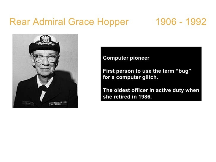 """Rear Admiral Grace Hopper  1906 - 1992 Computer pioneer First person to use the term """"bug"""" for a computer glitch. The olde..."""