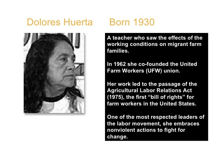 Dolores Huerta  Born 1930  A teacher who saw the effects of the working conditions on migrant farm families.  In 1962 she ...