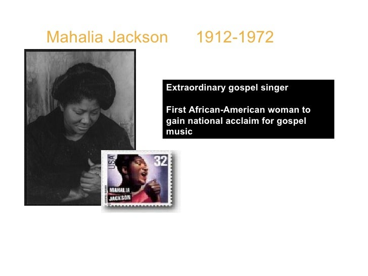 Mahalia Jackson   1912-1972  Extraordinary gospel singer First African-American woman to gain national acclaim for gospel ...