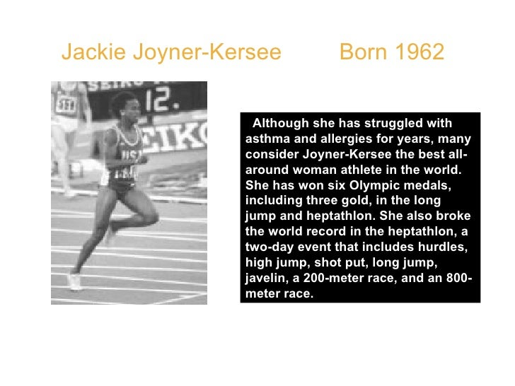 Jackie Joyner-Kersee  Born 1962  Although she has struggled with asthma and allergies for years, many consider Joyner-Kers...