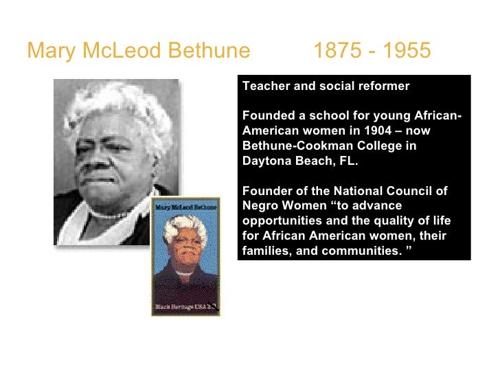 Mary McLeod Bethune  1875 - 1955  Teacher and social reformer  Founded a school for young African-American women in 1904 –...