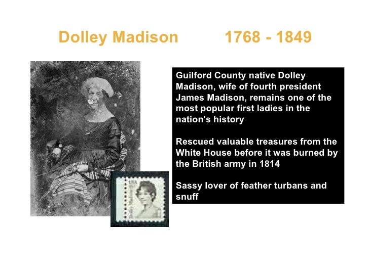 Dolley Madison  1768 - 1849  Guilford County native Dolley Madison, wife of fourth president James Madison, remains one of...