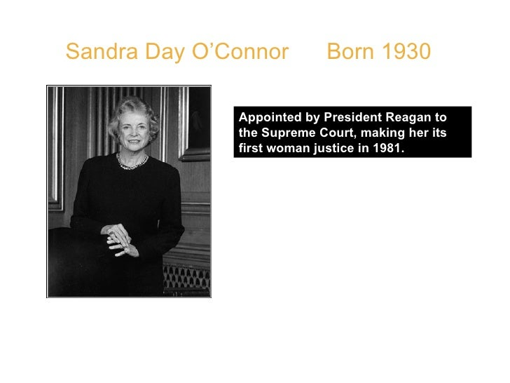 Sandra Day O'Connor  Born 1930 Appointed by President Reagan to the Supreme Court, making her its first woman justice in 1...