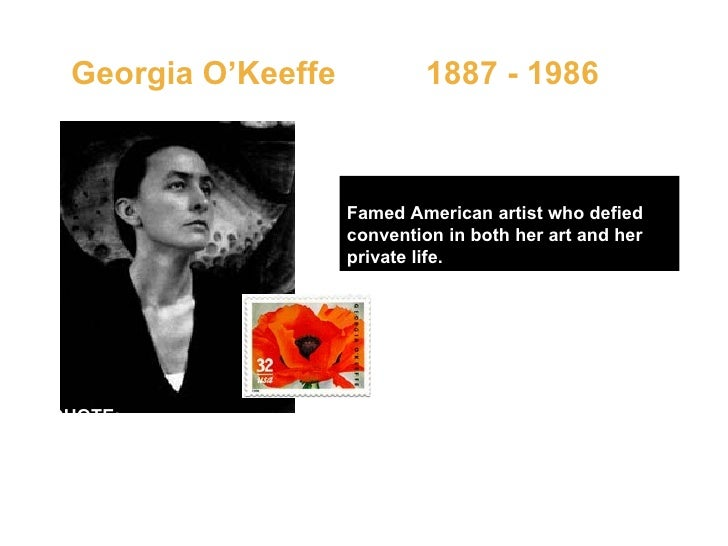 Georgia O'Keeffe  1887 - 1986   Famed American artist who defied convention in both her art and her private life.   QUOTE:...