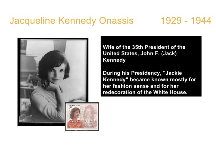 Jacqueline Kennedy Onassis  1929 - 1944 Wife of the 35th President of the United States, John F. (Jack) Kennedy During his...