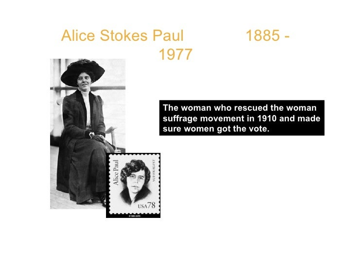 Alice Stokes Paul  1885 - 1977 The woman who rescued the woman suffrage movement in 1910 and made sure women got the vote....