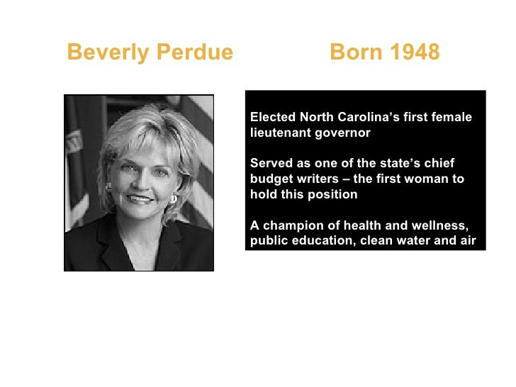 Beverly Perdue  Born 1948 Elected North Carolina's first female lieutenant governor Served as one of the state's chief bud...