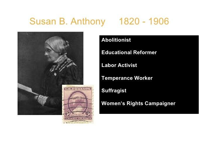 Susan B. Anthony  1820 - 1906 Abolitionist Educational Reformer Labor Activist Temperance Worker Suffragist Women's Rights...