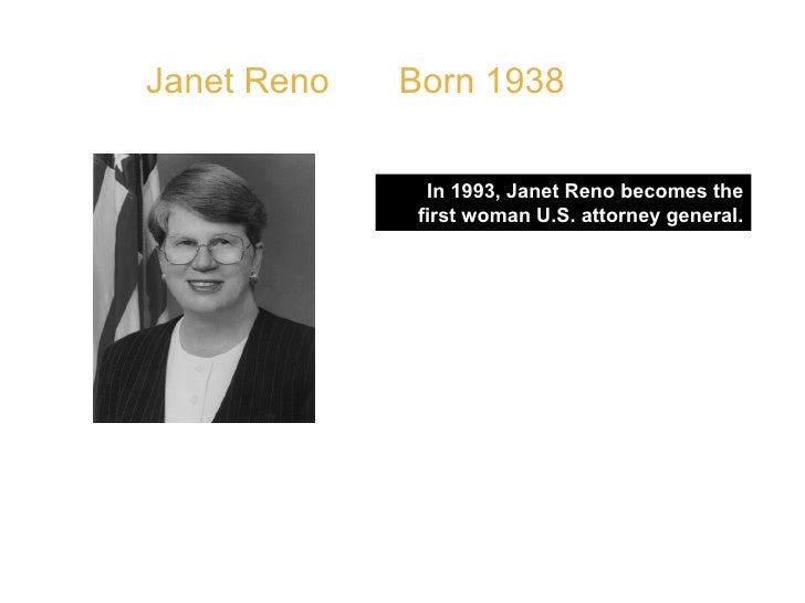 """Janet Reno  Born 1938 In 1993, Janet Reno becomes the first woman U.S. attorney general. QUOTE: """" What I try to do is take..."""