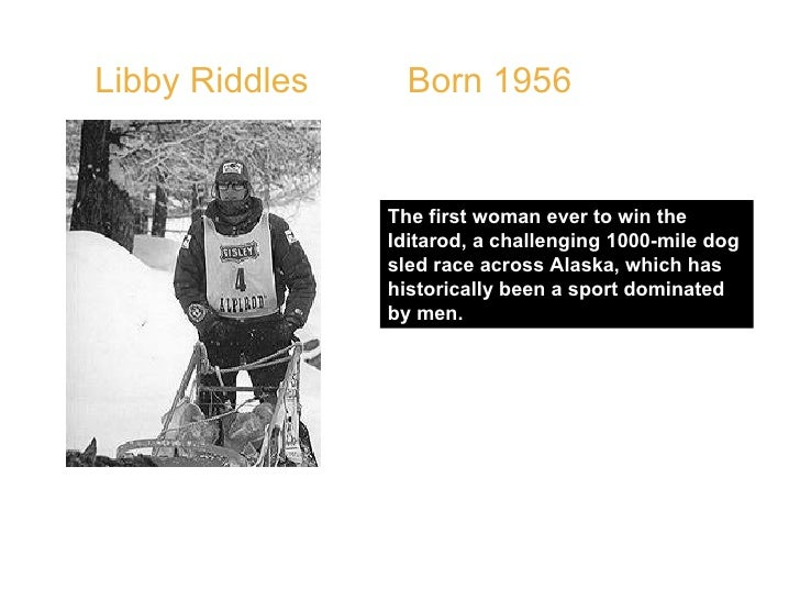 Libby Riddles  Born 1956  The first woman ever to win the Iditarod, a challenging 1000-mile dog sled race across Alaska, w...