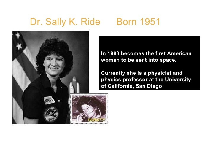 Dr. Sally K. Ride  Born 1951 In 1983 becomes the first American woman to be sent into space. Currently she is a physicist ...