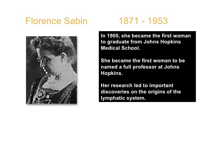 Florence Sabin  1871 - 1953  In 1900, she became the first woman to graduate from Johns Hopkins Medical School.  She becam...