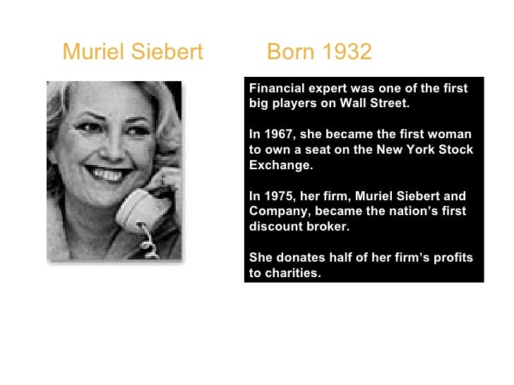 Muriel Siebert  Born 1932  Financial expert was one of the first big players on Wall Street.  In 1967, she became the firs...