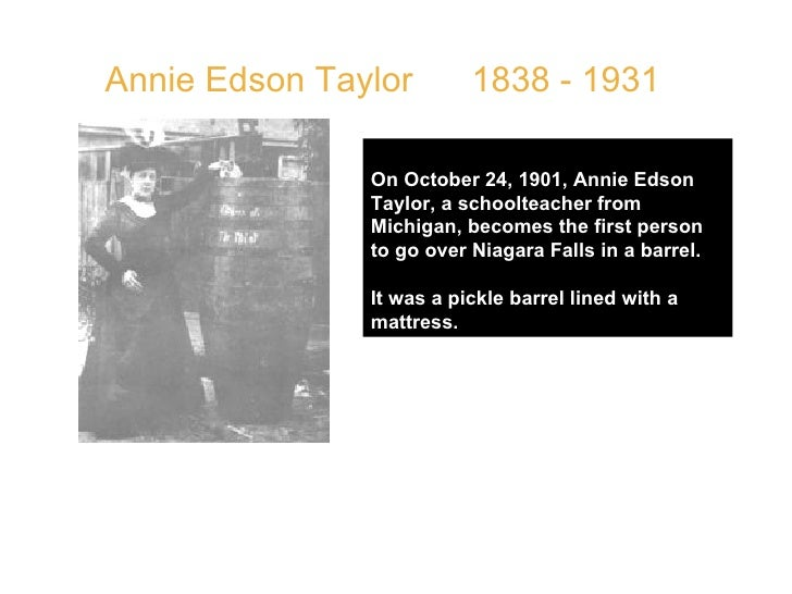 Annie Edson Taylor  1838 - 1931 On October 24, 1901, Annie Edson Taylor, a schoolteacher from Michigan, becomes the first ...