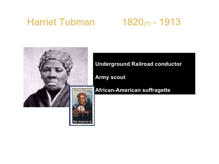 """Harriet Tubman  1820 (?)  - 1913 Underground Railroad conductor Army scout African-American suffragette QUOTE:  """"Ther..."""