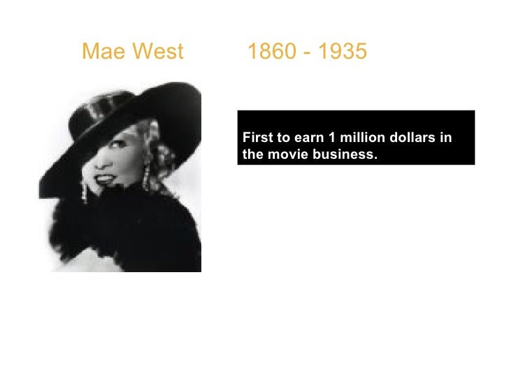 """Mae West  1860 - 1935 First to earn 1 million dollars in the movie business. QUOTE: """" Too much of a good thing is wonderfu..."""