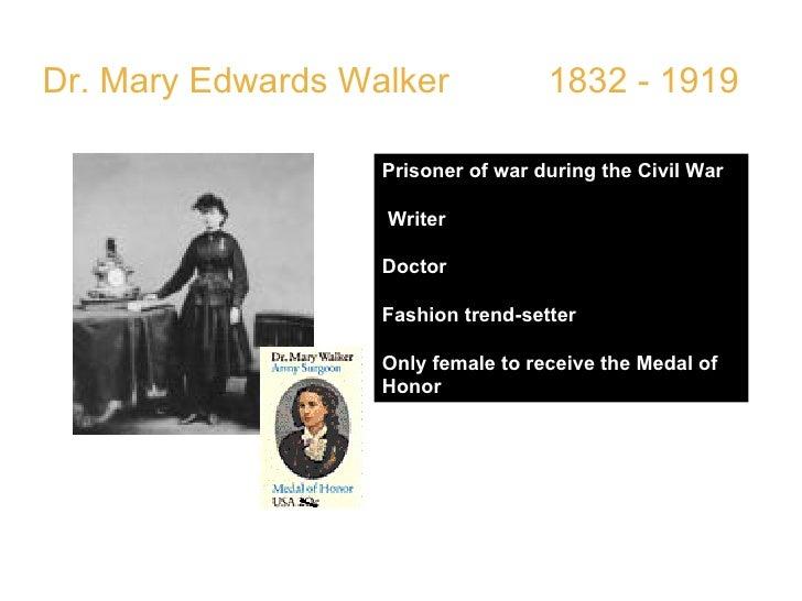 Dr. Mary Edwards Walker  1832 - 1919 Prisoner of war during the Civil War Writer  Doctor Fashion trend-setter  Only female...