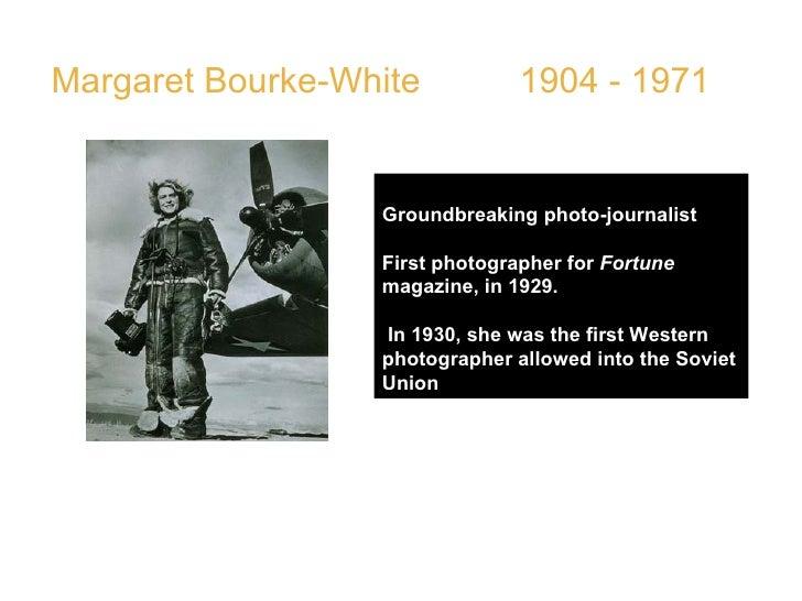 Margaret Bourke-White  1904 - 1971 Groundbreaking photo-journalist  First photographer for  Fortune  magazine, in 1929. In...