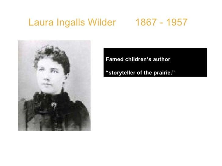 "Laura Ingalls Wilder  1867 - 1957 Famed children's author  "" storyteller of the prairie.""   QUOTE: "" I am beginning to lea..."