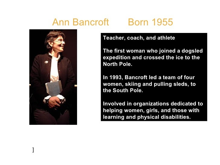 Ann Bancroft  Born 1955  Teacher, coach, and athlete  The first woman who joined a dogsled expedition and crossed the ice ...