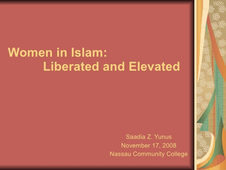 Women in Islam:    Liberated   and   Elevated  Saadia Z. Yunus November 17, 2008 Nassau Community College