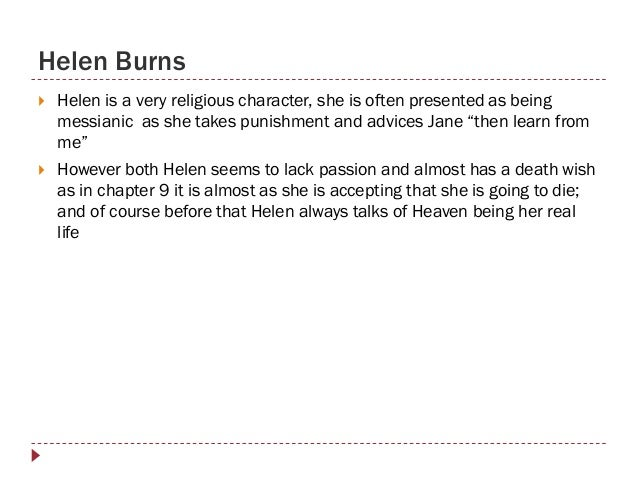 helen burns in jane eyre Chapters 5 through 8 compare the religious attitudes of helen burns to those of mr brocklehurst with which views does jane want her readers to agree or sympathize cite text to support your answer how do miss temple and helen burns affect jane's attitudes about life.