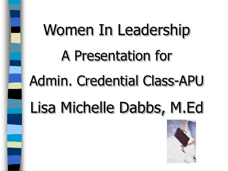 Women In Leadership     A Presentation for Admin. Credential Class-APU Lisa Michelle Dabbs, M.Ed