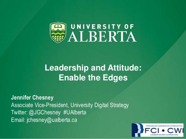 Leadership and Attitude: Enable the Edges Jennifer Chesney Associate Vice-President, University Digital Strategy Twitter: ...