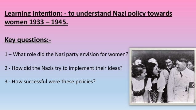 Learning Intention: - to understand Nazi policy towards women 1933 – 1945. Key questions:1 – What role did the Nazi party ...