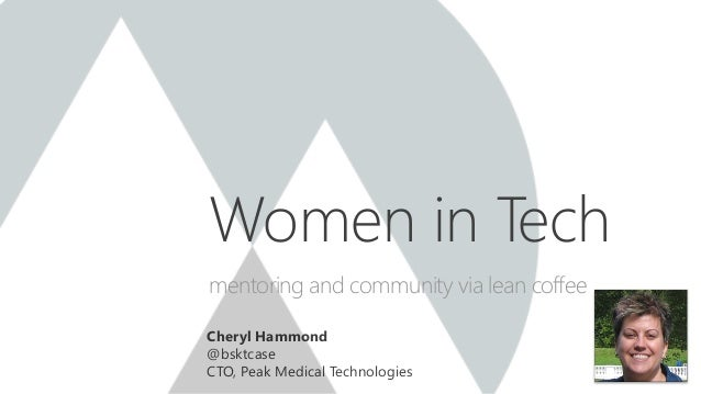 Cheryl Hammond @bsktcase CTO, Peak Medical Technologies Women in Tech mentoring and community via lean coffee