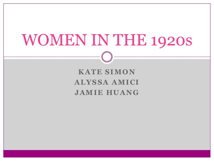 WOMEN IN THE 1920s      KATE SIMON     ALYSSA AMICI     JAMIE HUANG
