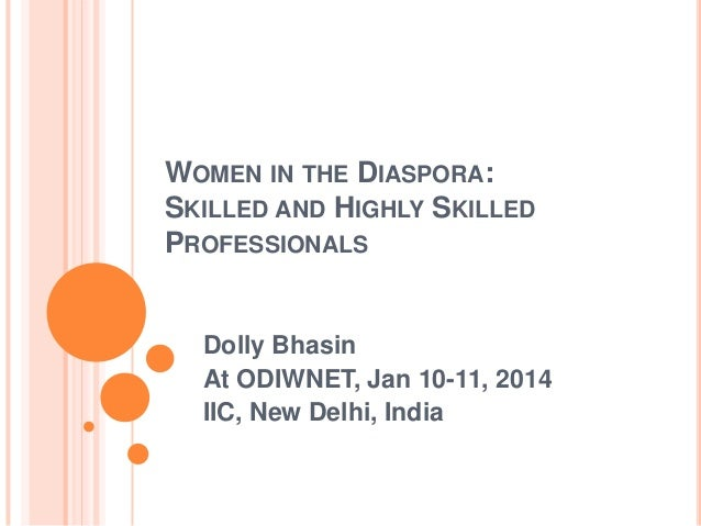 WOMEN IN THE DIASPORA: SKILLED AND HIGHLY SKILLED PROFESSIONALS  Dolly Bhasin At ODIWNET, Jan 10-11, 2014 IIC, New Delhi, ...
