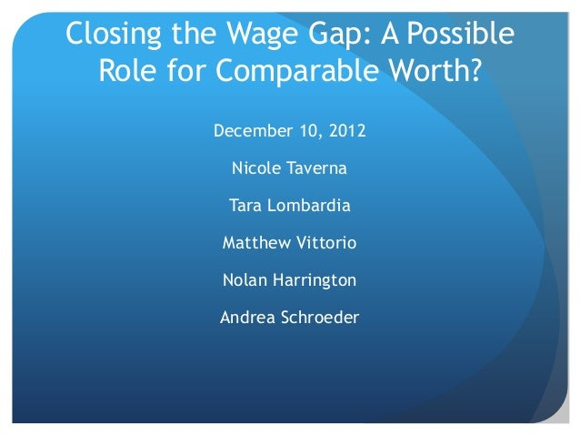 Closing the Wage Gap: A Possible  Role for Comparable Worth?          December 10, 2012            Nicole Taverna         ...