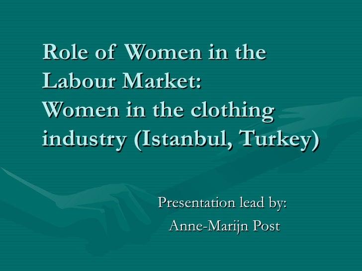 Role of Women in the Labour Market:  Women in the clothing industry (Istanbul, Turkey) Presentation lead by: Anne-Marijn P...
