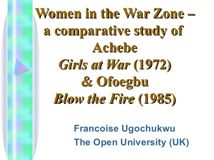 Women in the War Zone – a comparative study of  Achebe Girls at War  (1972) & Ofoegbu Blow the Fire  (1985) Francoise Ugoc...