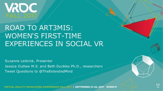 ROAD TO ART3MIS: WOMEN'S FIRST-TIME EXPERIENCES IN SOCIAL VR Suzanne Leibrick, Presenter Jessica Outlaw M.S. and Beth Duck...