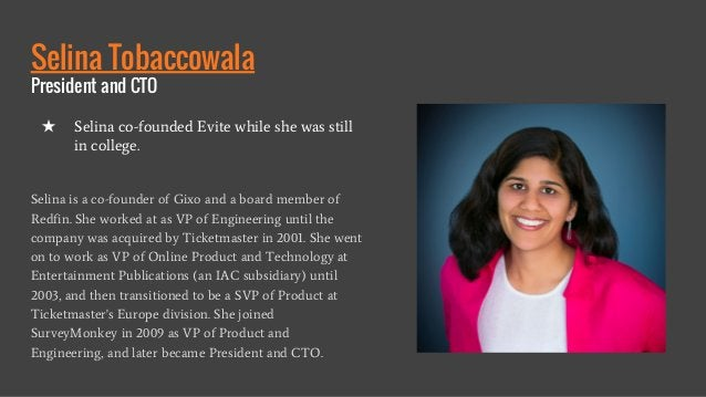 Selina Tobaccowala President and CTO Selina is a co-founder of Gixo and a board member of Redfin. She worked at as VP of E...