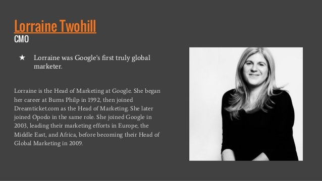 Lorraine Twohill CMO Lorraine is the Head of Marketing at Google. She began her career at Burns Philp in 1992, then joined...