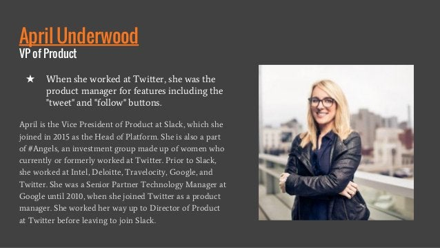 April Underwood VP of Product April is the Vice President of Product at Slack, which she joined in 2015 as the Head of Pla...