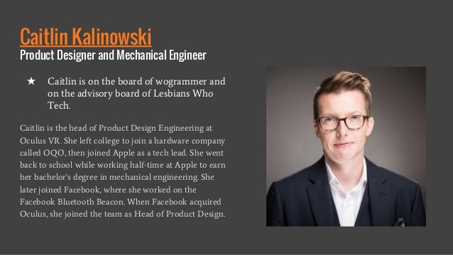 Caitlin Kalinowski Product Designer and Mechanical Engineer Caitlin is the head of Product Design Engineering at Oculus VR...