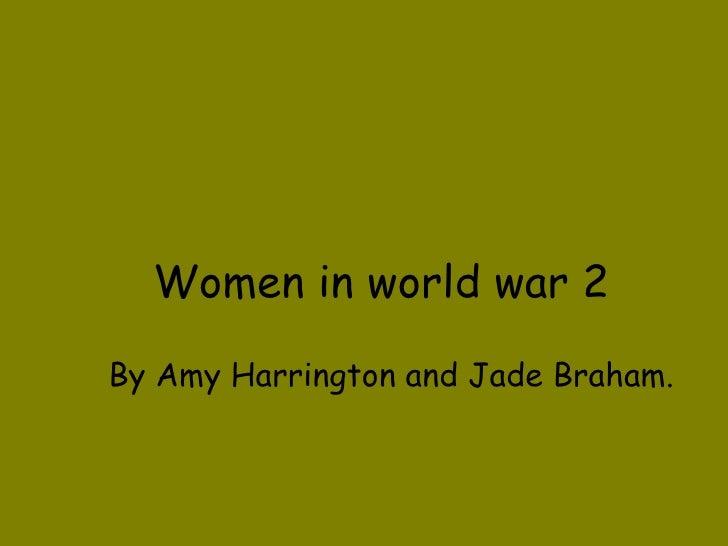 Women in world war 2 By Amy Harrington and Jade Braham.